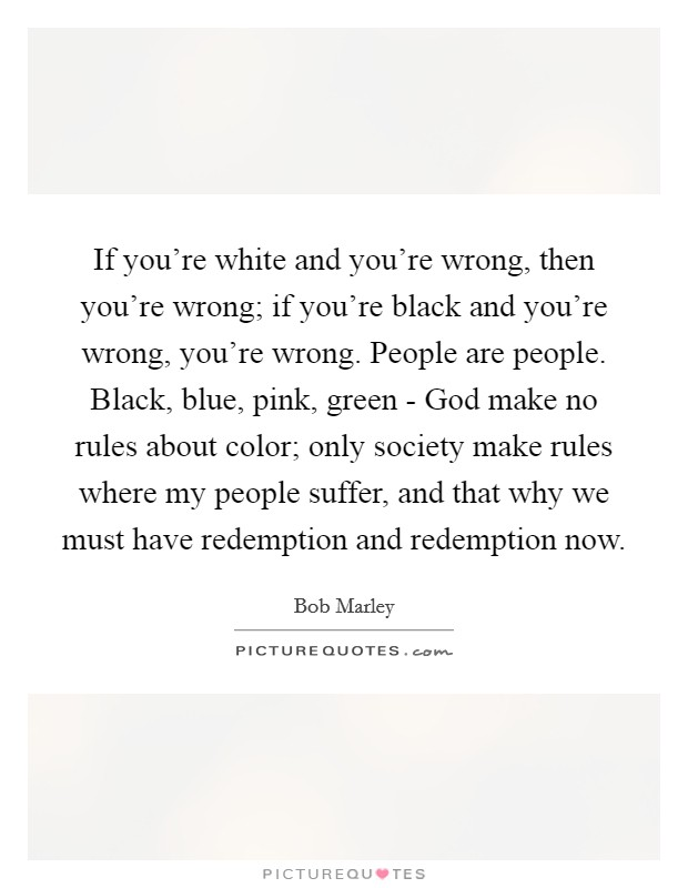 If you're white and you're wrong, then you're wrong; if you're black and you're wrong, you're wrong. People are people. Black, blue, pink, green - God make no rules about color; only society make rules where my people suffer, and that why we must have redemption and redemption now Picture Quote #1