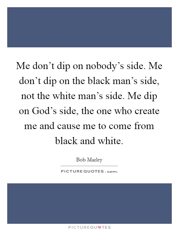Me don't dip on nobody's side. Me don't dip on the black man's side, not the white man's side. Me dip on God's side, the one who create me and cause me to come from black and white Picture Quote #1