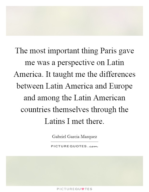 The most important thing Paris gave me was a perspective on Latin America. It taught me the differences between Latin America and Europe and among the Latin American countries themselves through the Latins I met there Picture Quote #1