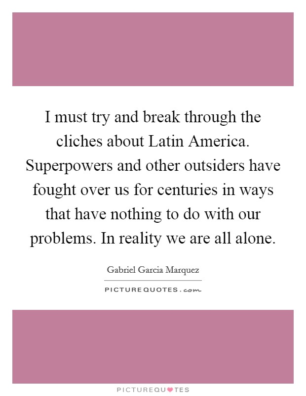 I must try and break through the cliches about Latin America. Superpowers and other outsiders have fought over us for centuries in ways that have nothing to do with our problems. In reality we are all alone Picture Quote #1
