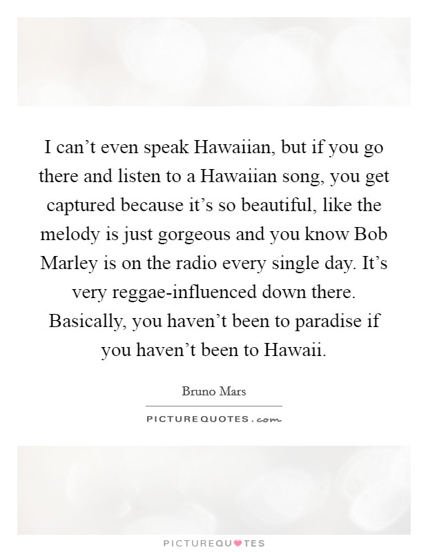 I can't even speak Hawaiian, but if you go there and listen to a Hawaiian song, you get captured because it's so beautiful, like the melody is just gorgeous and you know Bob Marley is on the radio every single day. It's very reggae-influenced down there. Basically, you haven't been to paradise if you haven't been to Hawaii Picture Quote #1