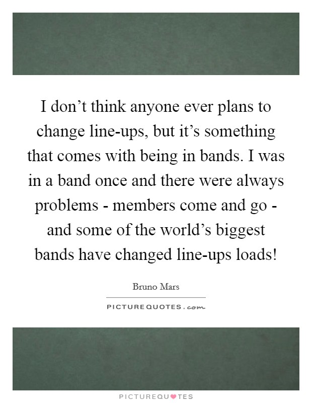 I don't think anyone ever plans to change line-ups, but it's something that comes with being in bands. I was in a band once and there were always problems - members come and go - and some of the world's biggest bands have changed line-ups loads! Picture Quote #1
