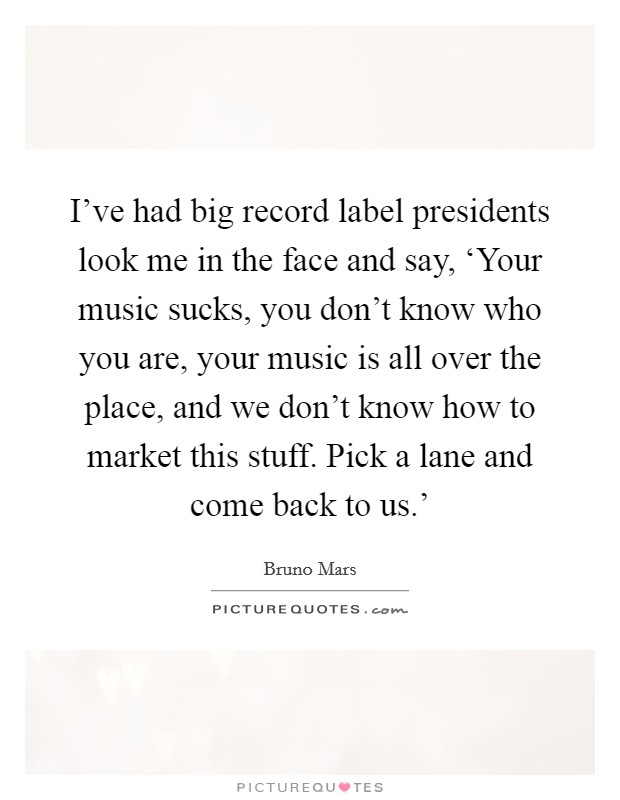 I've had big record label presidents look me in the face and say, 'Your music sucks, you don't know who you are, your music is all over the place, and we don't know how to market this stuff. Pick a lane and come back to us.' Picture Quote #1