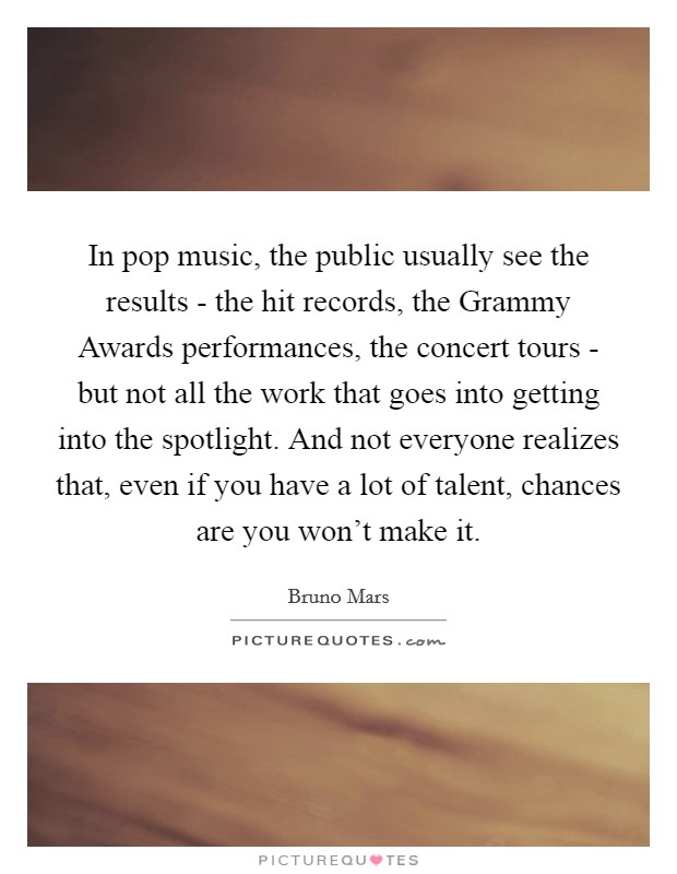 In pop music, the public usually see the results - the hit records, the Grammy Awards performances, the concert tours - but not all the work that goes into getting into the spotlight. And not everyone realizes that, even if you have a lot of talent, chances are you won't make it Picture Quote #1