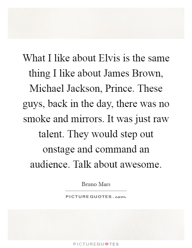 What I like about Elvis is the same thing I like about James Brown, Michael Jackson, Prince. These guys, back in the day, there was no smoke and mirrors. It was just raw talent. They would step out onstage and command an audience. Talk about awesome Picture Quote #1