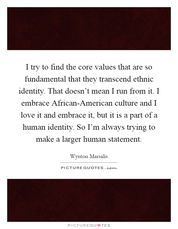 I try to find the core values that are so fundamental that they transcend ethnic identity. That doesn't mean I run from it. I embrace African-American culture and I love it and embrace it, but it is a part of a human identity. So I'm always trying to make a larger human statement Picture Quote #1