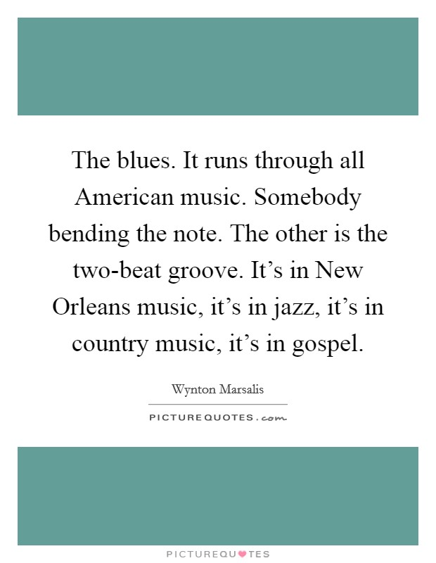 The blues. It runs through all American music. Somebody bending the note. The other is the two-beat groove. It's in New Orleans music, it's in jazz, it's in country music, it's in gospel Picture Quote #1