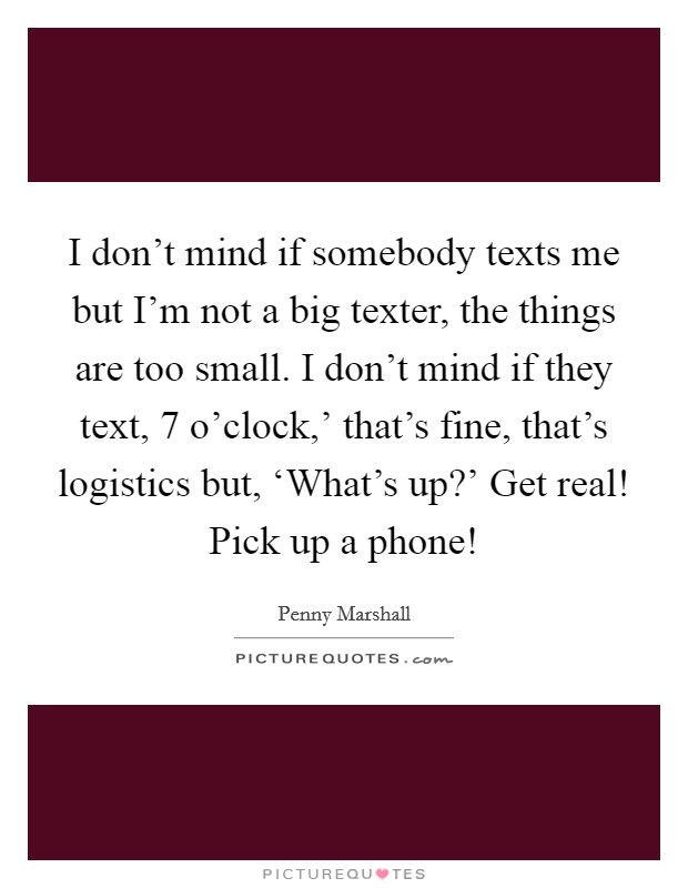 I don't mind if somebody texts me but I'm not a big texter, the things are too small. I don't mind if they text,  7 o'clock,' that's fine, that's logistics but, 'What's up?' Get real! Pick up a phone! Picture Quote #1