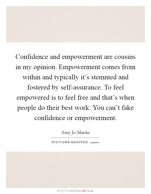 Confidence and empowerment are cousins in my opinion. Empowerment comes from within and typically it's stemmed and fostered by self-assurance. To feel empowered is to feel free and that's when people do their best work. You can't fake confidence or empowerment Picture Quote #1
