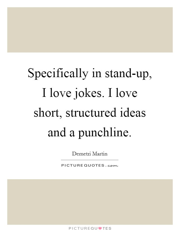 Specifically in stand-up, I love jokes. I love short, structured ideas and a punchline Picture Quote #1