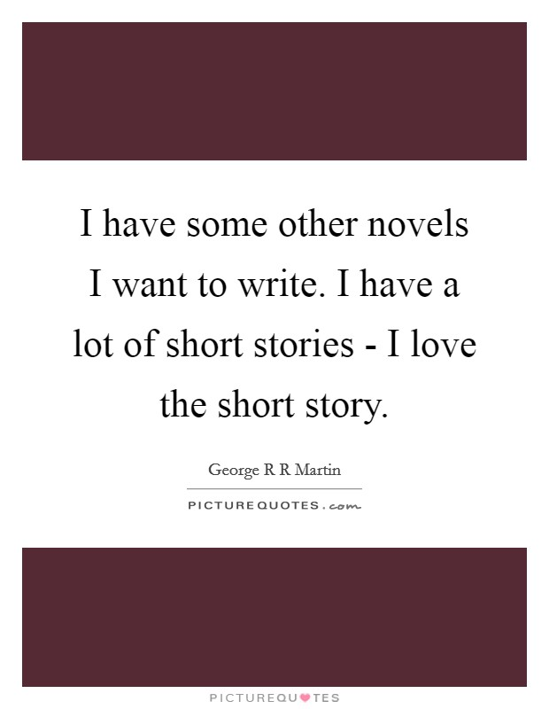 I have some other novels I want to write. I have a lot of short stories - I love the short story Picture Quote #1