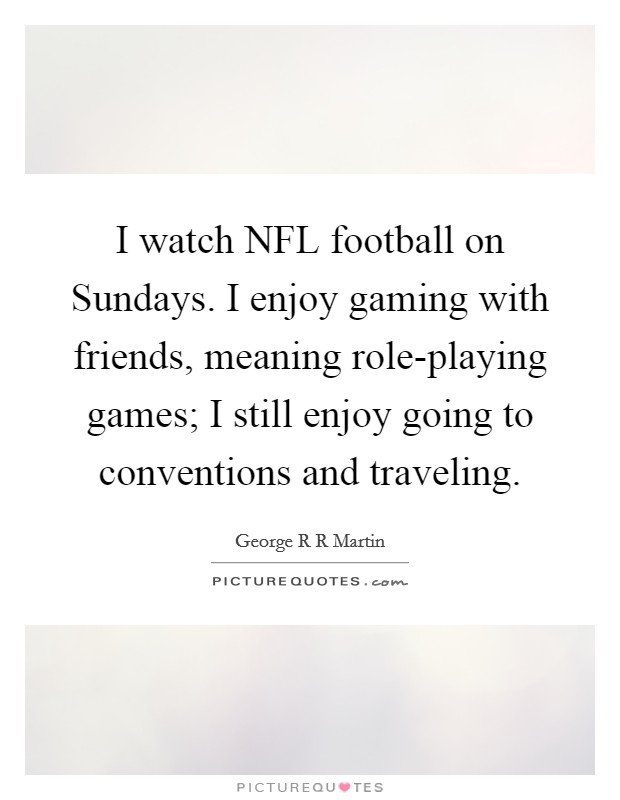 I watch NFL football on Sundays. I enjoy gaming with friends, meaning role-playing games; I still enjoy going to conventions and traveling Picture Quote #1