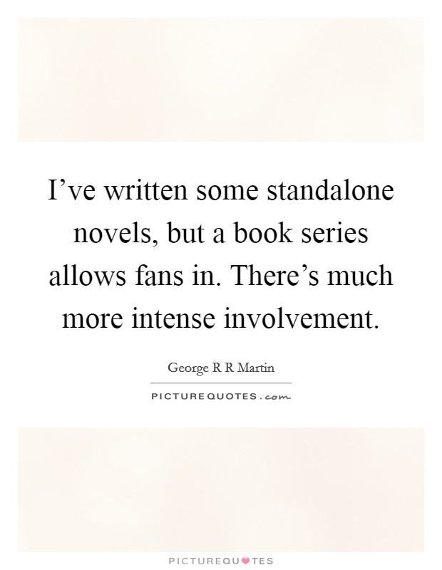 I've written some standalone novels, but a book series allows fans in. There's much more intense involvement Picture Quote #1