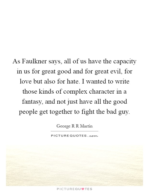 As Faulkner says, all of us have the capacity in us for great good and for great evil, for love but also for hate. I wanted to write those kinds of complex character in a fantasy, and not just have all the good people get together to fight the bad guy Picture Quote #1