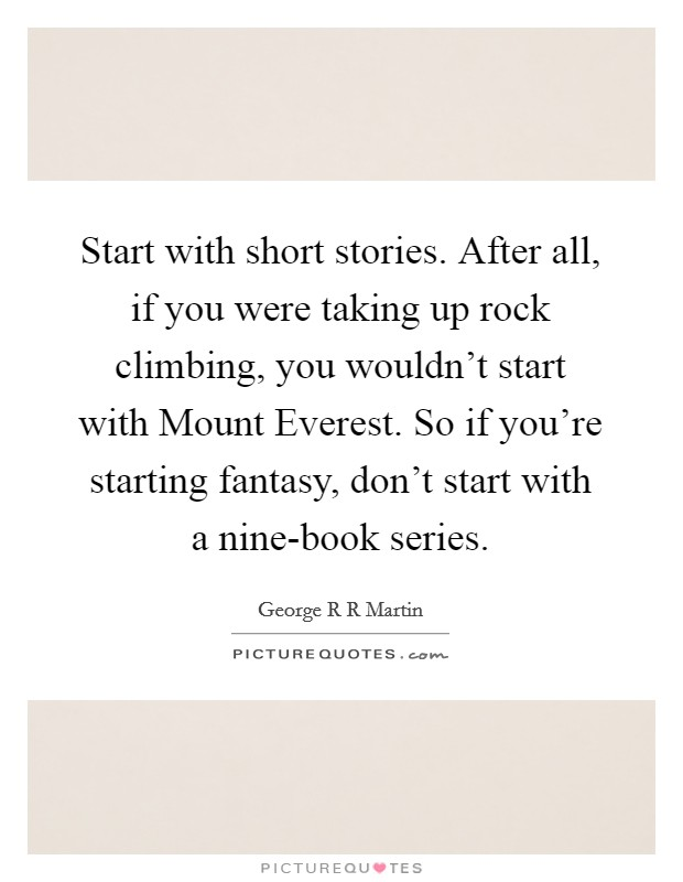 Start with short stories. After all, if you were taking up rock climbing, you wouldn't start with Mount Everest. So if you're starting fantasy, don't start with a nine-book series Picture Quote #1