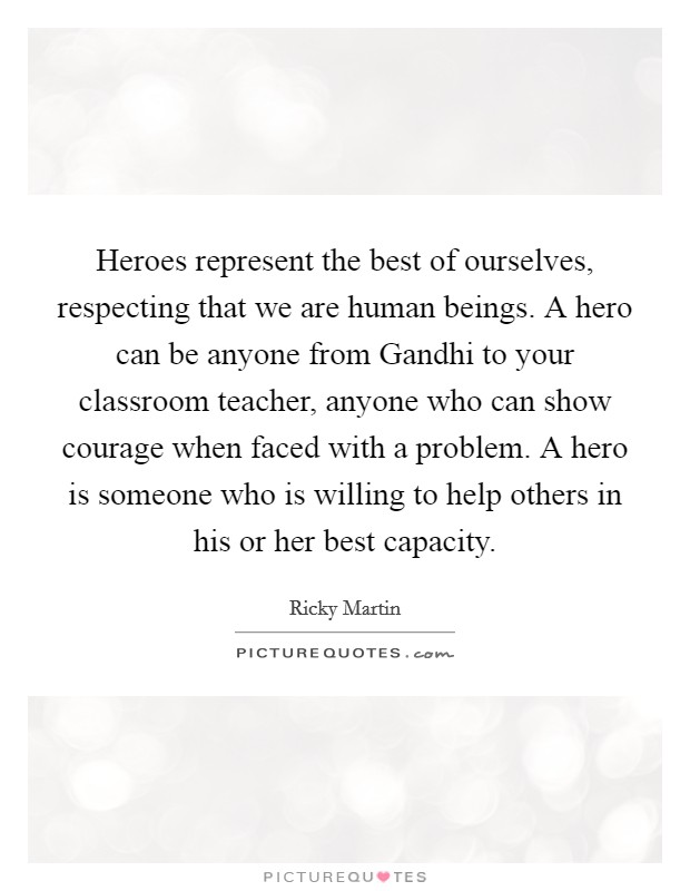 Heroes represent the best of ourselves, respecting that we are human beings. A hero can be anyone from Gandhi to your classroom teacher, anyone who can show courage when faced with a problem. A hero is someone who is willing to help others in his or her best capacity Picture Quote #1
