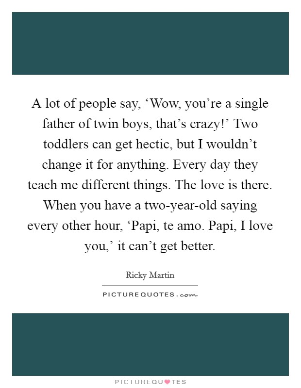 A lot of people say, 'Wow, you're a single father of twin boys, that's crazy!' Two toddlers can get hectic, but I wouldn't change it for anything. Every day they teach me different things. The love is there. When you have a two-year-old saying every other hour, 'Papi, te amo. Papi, I love you,' it can't get better Picture Quote #1