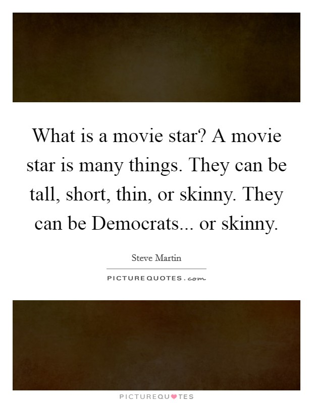 What is a movie star? A movie star is many things. They can be tall, short, thin, or skinny. They can be Democrats... or skinny Picture Quote #1