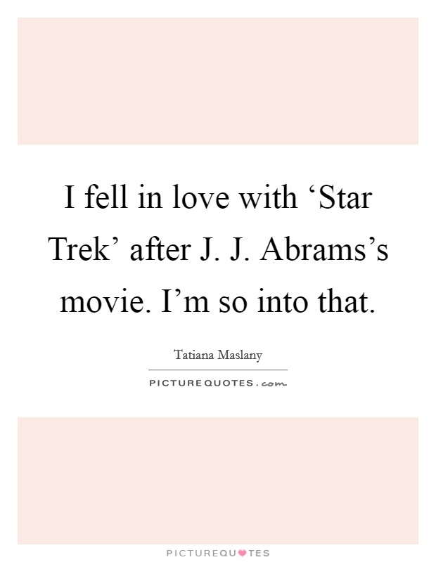 I fell in love with 'Star Trek' after J. J. Abrams's movie. I'm so into that Picture Quote #1