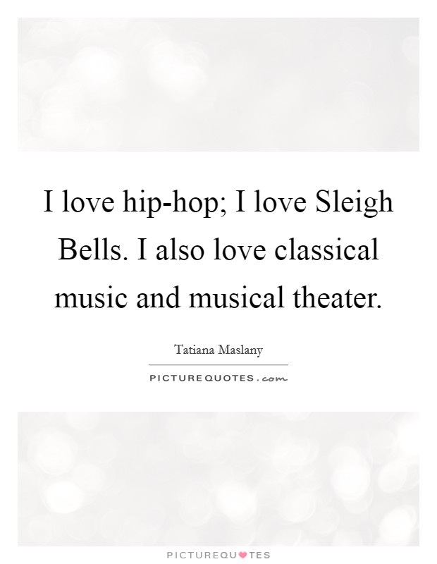 I love hip-hop; I love Sleigh Bells. I also love classical music and musical theater Picture Quote #1