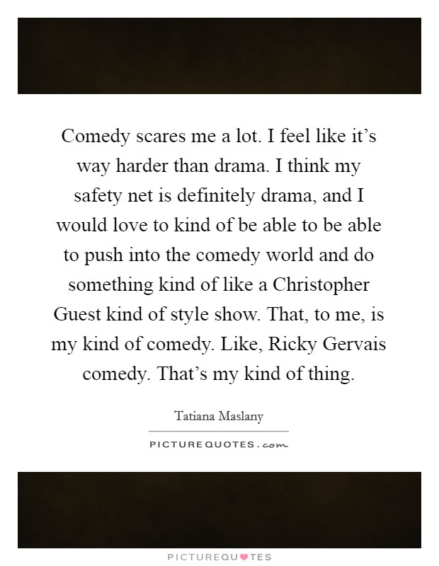 Comedy scares me a lot. I feel like it's way harder than drama. I think my safety net is definitely drama, and I would love to kind of be able to be able to push into the comedy world and do something kind of like a Christopher Guest kind of style show. That, to me, is my kind of comedy. Like, Ricky Gervais comedy. That's my kind of thing Picture Quote #1