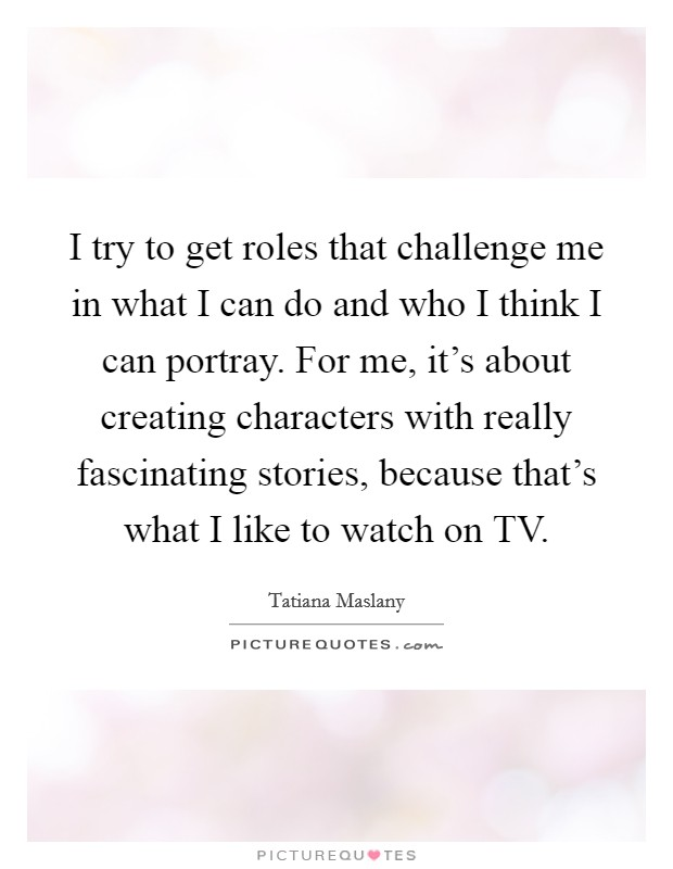 I try to get roles that challenge me in what I can do and who I think I can portray. For me, it's about creating characters with really fascinating stories, because that's what I like to watch on TV Picture Quote #1