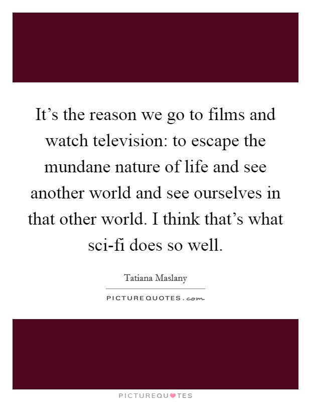It's the reason we go to films and watch television: to escape the mundane nature of life and see another world and see ourselves in that other world. I think that's what sci-fi does so well Picture Quote #1