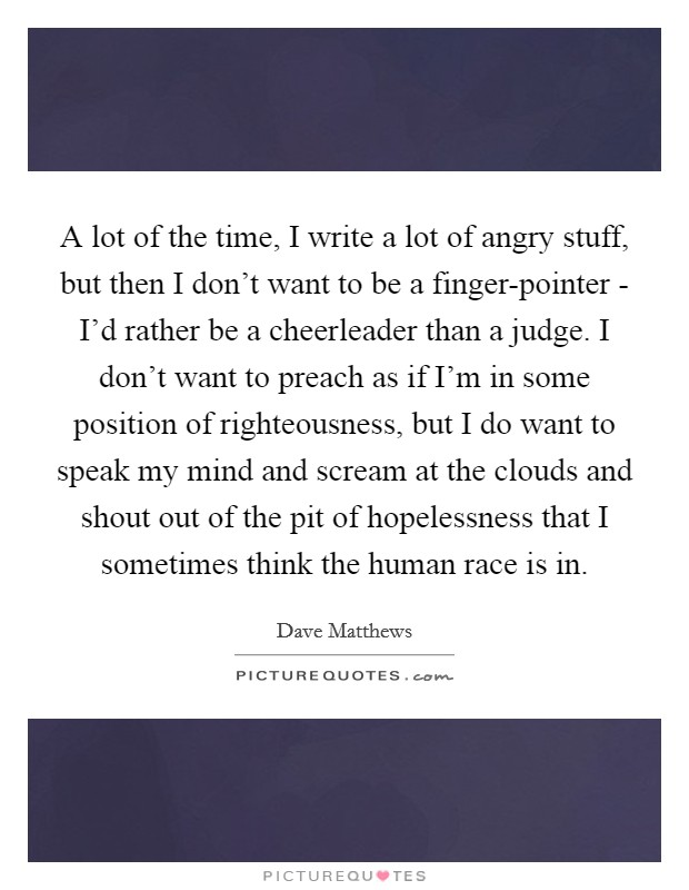 A lot of the time, I write a lot of angry stuff, but then I don't want to be a finger-pointer - I'd rather be a cheerleader than a judge. I don't want to preach as if I'm in some position of righteousness, but I do want to speak my mind and scream at the clouds and shout out of the pit of hopelessness that I sometimes think the human race is in Picture Quote #1