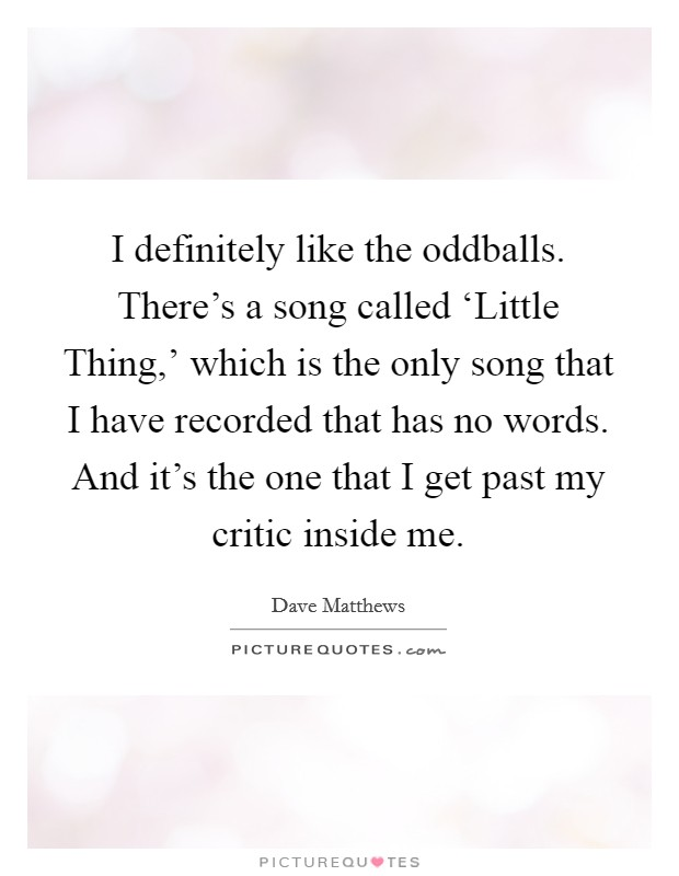 I definitely like the oddballs. There's a song called 'Little Thing,' which is the only song that I have recorded that has no words. And it's the one that I get past my critic inside me Picture Quote #1