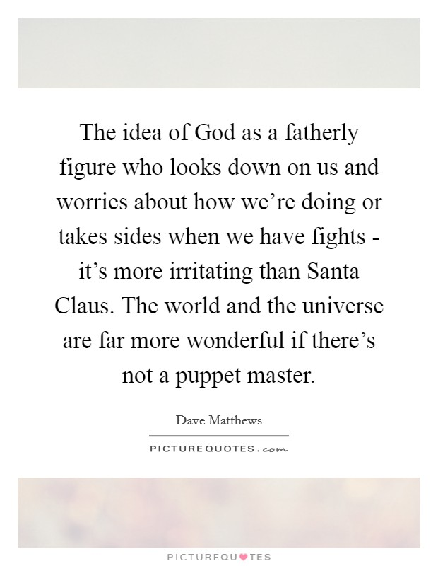 The idea of God as a fatherly figure who looks down on us and worries about how we're doing or takes sides when we have fights - it's more irritating than Santa Claus. The world and the universe are far more wonderful if there's not a puppet master Picture Quote #1