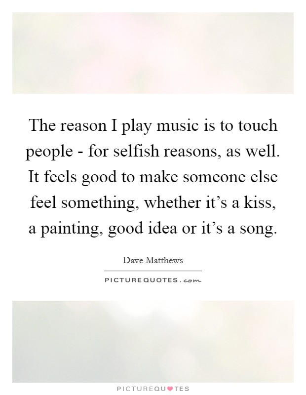 The reason I play music is to touch people - for selfish reasons, as well. It feels good to make someone else feel something, whether it's a kiss, a painting, good idea or it's a song Picture Quote #1
