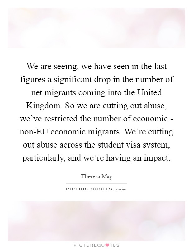 We are seeing, we have seen in the last figures a significant drop in the number of net migrants coming into the United Kingdom. So we are cutting out abuse, we've restricted the number of economic - non-EU economic migrants. We're cutting out abuse across the student visa system, particularly, and we're having an impact Picture Quote #1