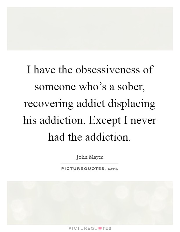 I have the obsessiveness of someone who's a sober, recovering addict displacing his addiction. Except I never had the addiction Picture Quote #1