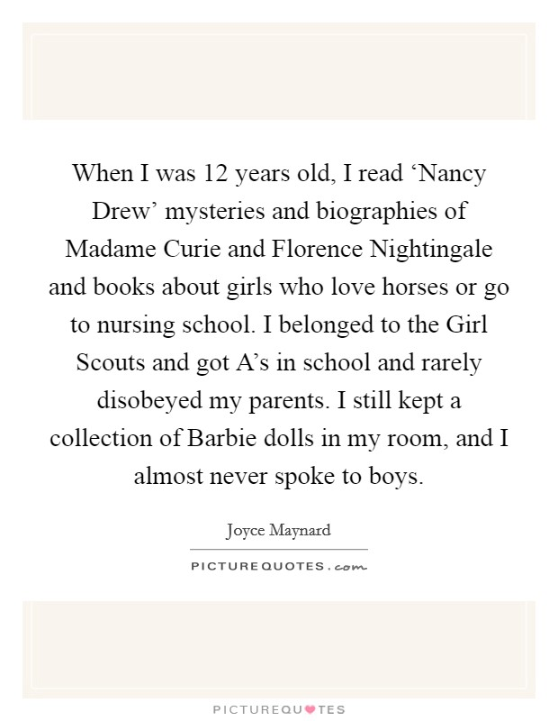 When I was 12 years old, I read 'Nancy Drew' mysteries and biographies of Madame Curie and Florence Nightingale and books about girls who love horses or go to nursing school. I belonged to the Girl Scouts and got A's in school and rarely disobeyed my parents. I still kept a collection of Barbie dolls in my room, and I almost never spoke to boys Picture Quote #1