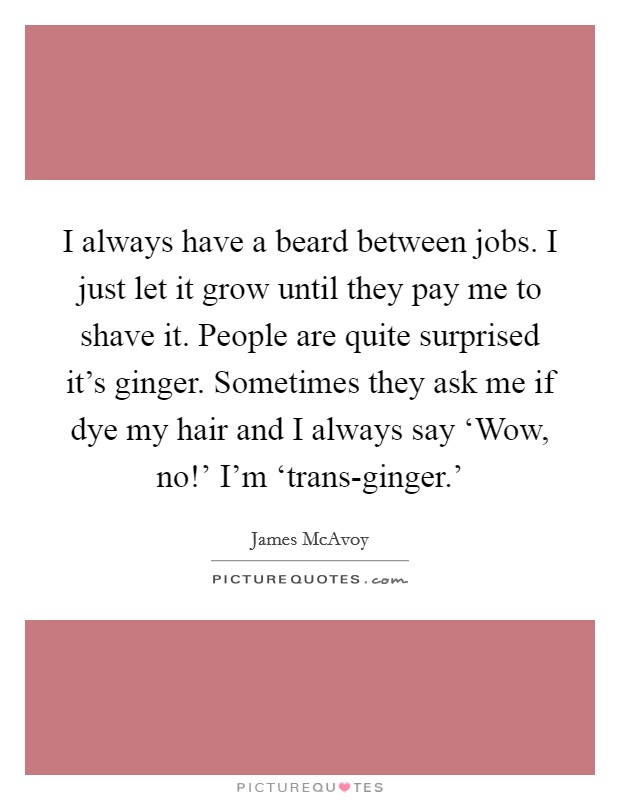 I always have a beard between jobs. I just let it grow until they pay me to shave it. People are quite surprised it's ginger. Sometimes they ask me if dye my hair and I always say 'Wow, no!' I'm 'trans-ginger.' Picture Quote #1