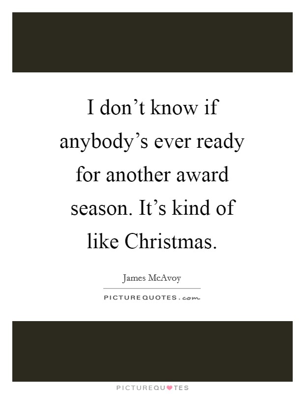 I don't know if anybody's ever ready for another award season. It's kind of like Christmas Picture Quote #1