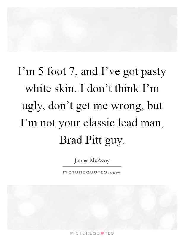 I'm 5 foot 7, and I've got pasty white skin. I don't think I'm ugly, don't get me wrong, but I'm not your classic lead man, Brad Pitt guy Picture Quote #1