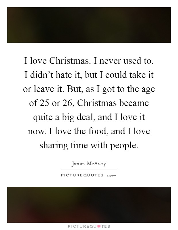I love Christmas. I never used to. I didn't hate it, but I could take it or leave it. But, as I got to the age of 25 or 26, Christmas became quite a big deal, and I love it now. I love the food, and I love sharing time with people Picture Quote #1