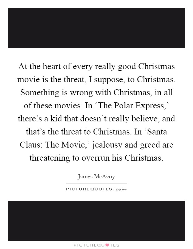 At the heart of every really good Christmas movie is the threat, I suppose, to Christmas. Something is wrong with Christmas, in all of these movies. In 'The Polar Express,' there's a kid that doesn't really believe, and that's the threat to Christmas. In 'Santa Claus: The Movie,' jealousy and greed are threatening to overrun his Christmas Picture Quote #1
