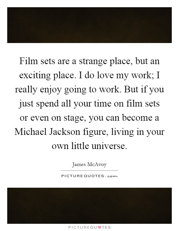 Film sets are a strange place, but an exciting place. I do love my work; I really enjoy going to work. But if you just spend all your time on film sets or even on stage, you can become a Michael Jackson figure, living in your own little universe Picture Quote #1