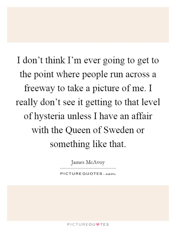 I don't think I'm ever going to get to the point where people run across a freeway to take a picture of me. I really don't see it getting to that level of hysteria unless I have an affair with the Queen of Sweden or something like that Picture Quote #1