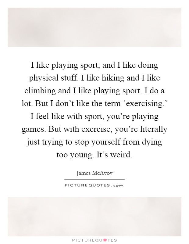 I like playing sport, and I like doing physical stuff. I like hiking and I like climbing and I like playing sport. I do a lot. But I don't like the term 'exercising.' I feel like with sport, you're playing games. But with exercise, you're literally just trying to stop yourself from dying too young. It's weird Picture Quote #1