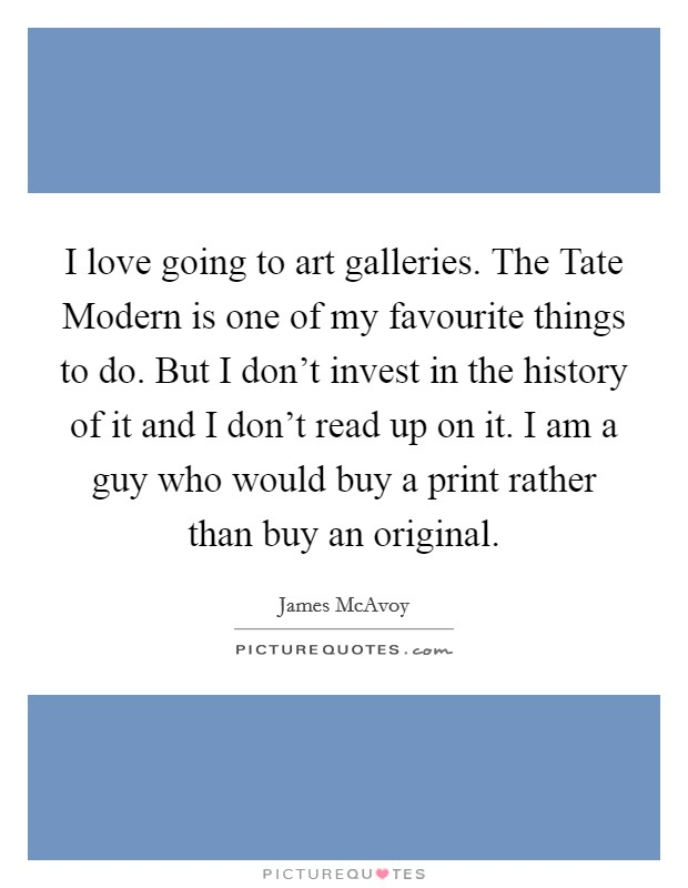I love going to art galleries. The Tate Modern is one of my favourite things to do. But I don't invest in the history of it and I don't read up on it. I am a guy who would buy a print rather than buy an original Picture Quote #1