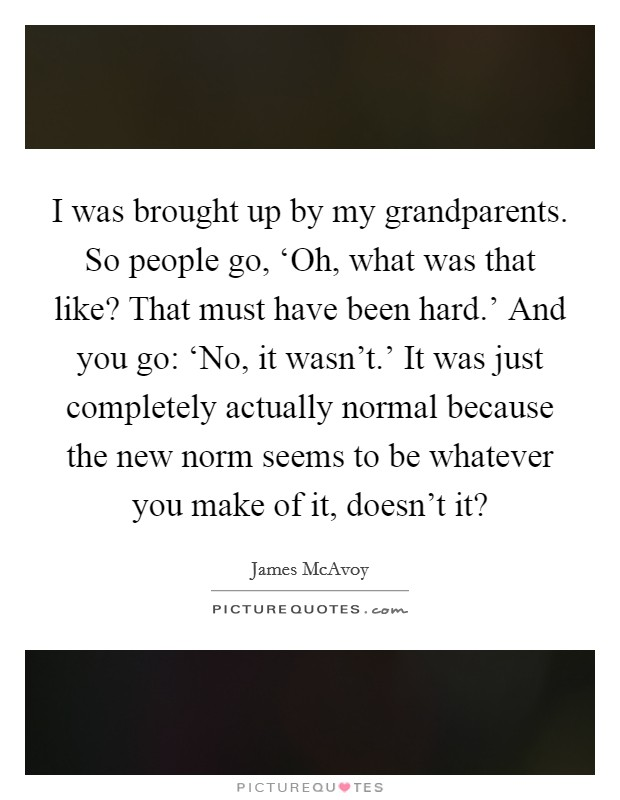 I was brought up by my grandparents. So people go, 'Oh, what was that like? That must have been hard.' And you go: 'No, it wasn't.' It was just completely actually normal because the new norm seems to be whatever you make of it, doesn't it? Picture Quote #1