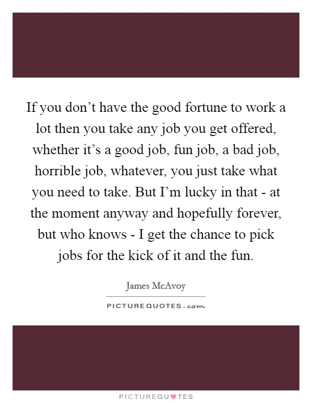 If you don't have the good fortune to work a lot then you take any job you get offered, whether it's a good job, fun job, a bad job, horrible job, whatever, you just take what you need to take. But I'm lucky in that - at the moment anyway and hopefully forever, but who knows - I get the chance to pick jobs for the kick of it and the fun Picture Quote #1