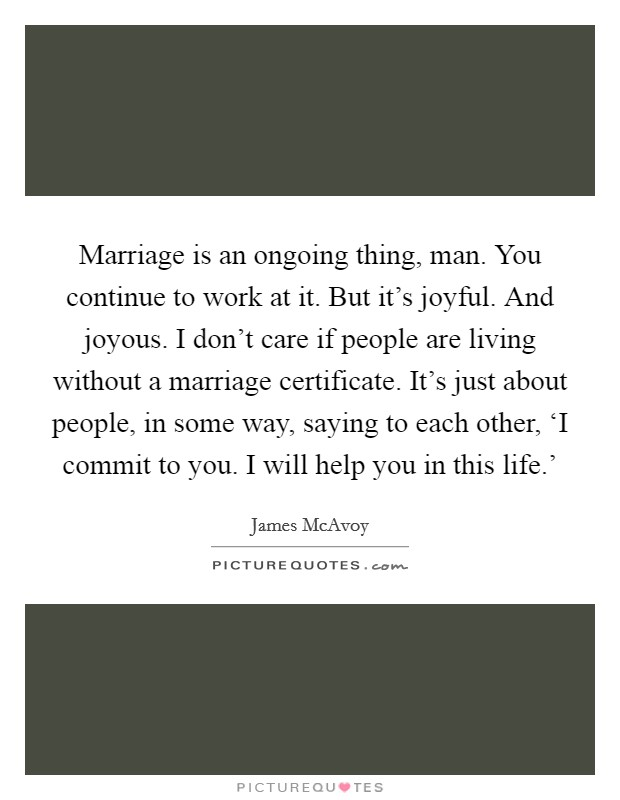 Marriage is an ongoing thing, man. You continue to work at it. But it's joyful. And joyous. I don't care if people are living without a marriage certificate. It's just about people, in some way, saying to each other, 'I commit to you. I will help you in this life.' Picture Quote #1