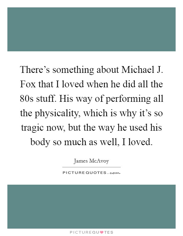 There's something about Michael J. Fox that I loved when he did all the  80s stuff. His way of performing all the physicality, which is why it's so tragic now, but the way he used his body so much as well, I loved Picture Quote #1