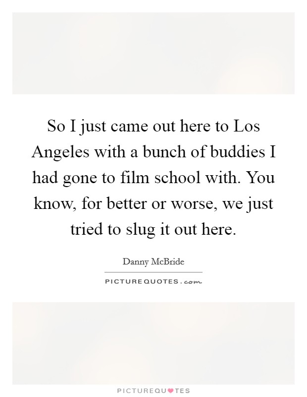 So I just came out here to Los Angeles with a bunch of buddies I had gone to film school with. You know, for better or worse, we just tried to slug it out here Picture Quote #1