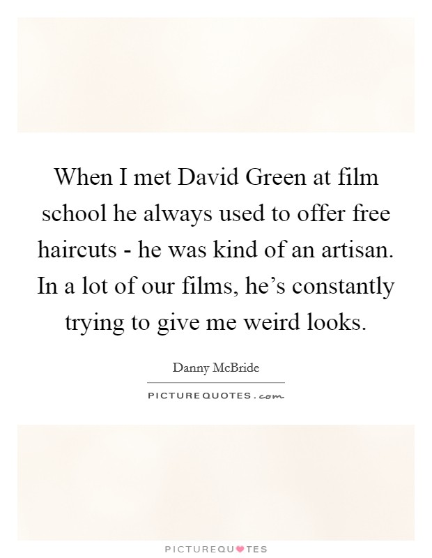 When I met David Green at film school he always used to offer free haircuts - he was kind of an artisan. In a lot of our films, he's constantly trying to give me weird looks Picture Quote #1