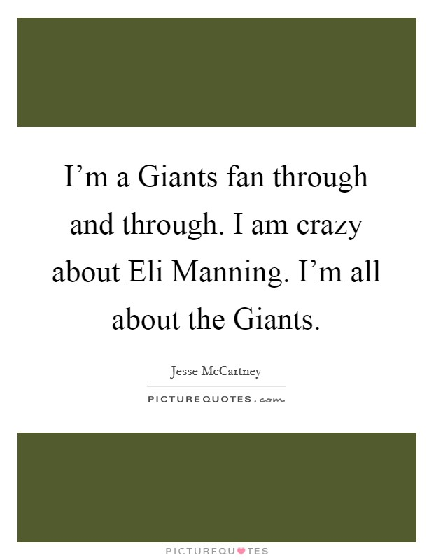 I'm a Giants fan through and through. I am crazy about Eli Manning. I'm all about the Giants Picture Quote #1